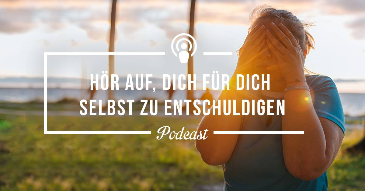 [Podcast-Folge #101] Hör auf, Dich für Dich selbst zu entschuldigen!